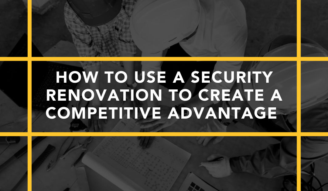 How to Use a Security Renovation to Create a Competitive Advantage