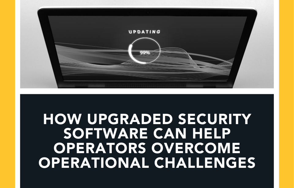 How Upgraded Security Software Can Help Operators Overcome Everyday Operational Challenges